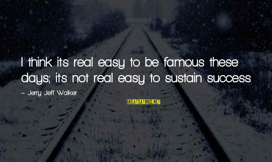 Famous Sayings By Jerry Jeff Walker: I think it's real easy to be famous these days; it's not real easy to