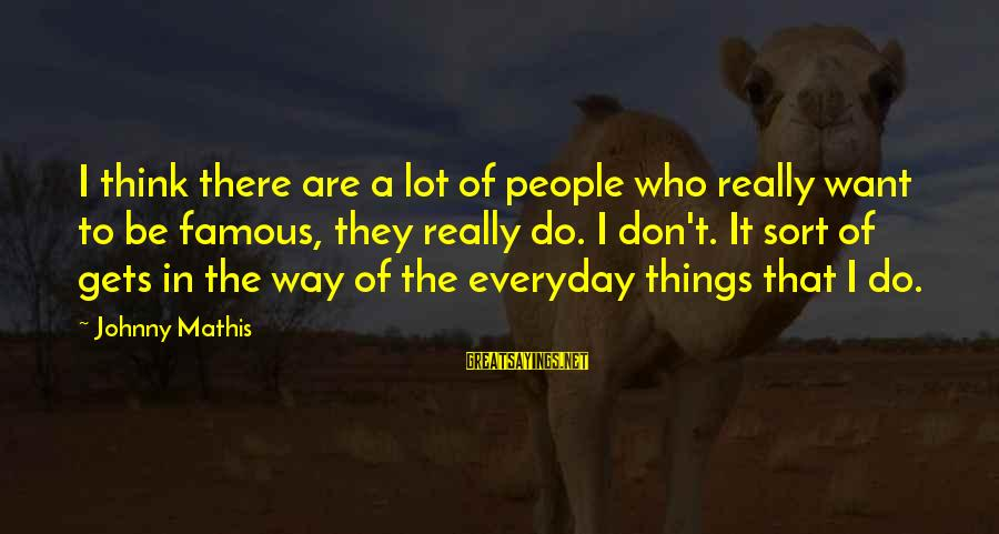 Famous Sayings By Johnny Mathis: I think there are a lot of people who really want to be famous, they