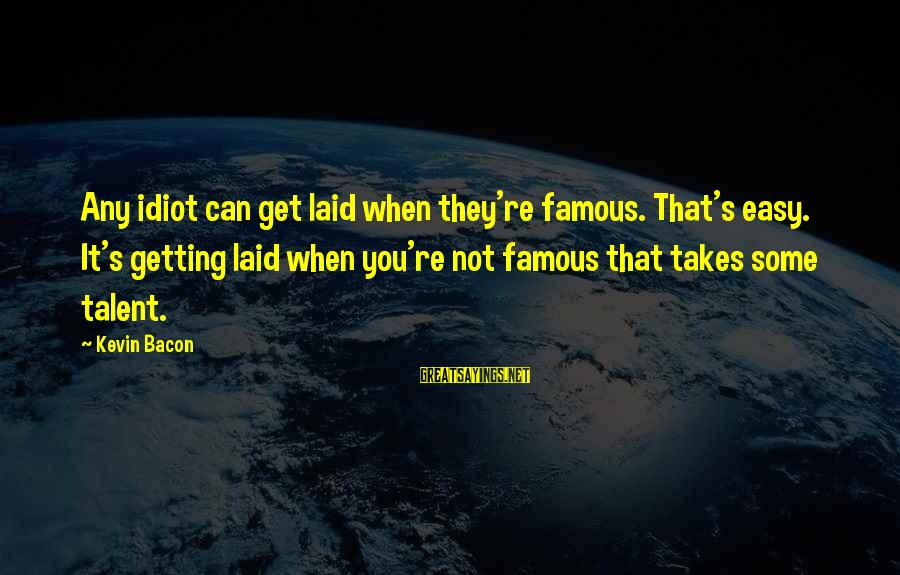 Famous Sayings By Kevin Bacon: Any idiot can get laid when they're famous. That's easy. It's getting laid when you're