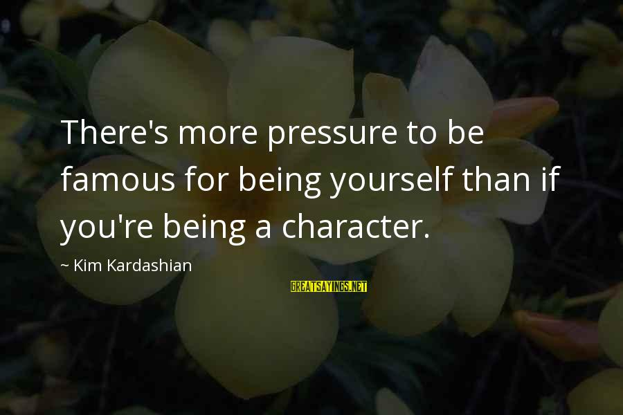 Famous Sayings By Kim Kardashian: There's more pressure to be famous for being yourself than if you're being a character.