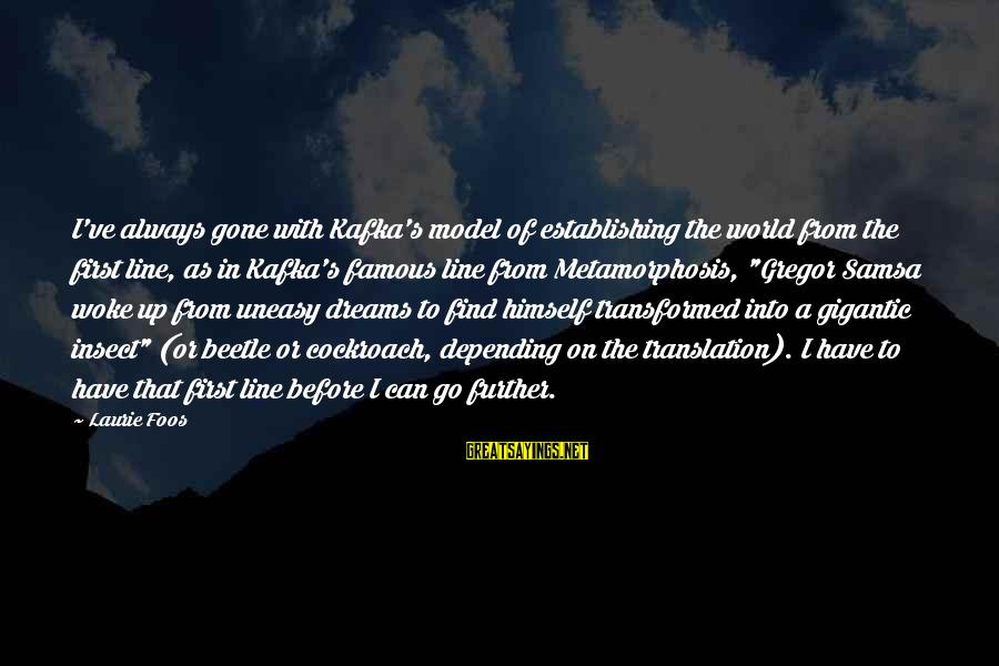Famous Sayings By Laurie Foos: I've always gone with Kafka's model of establishing the world from the first line, as