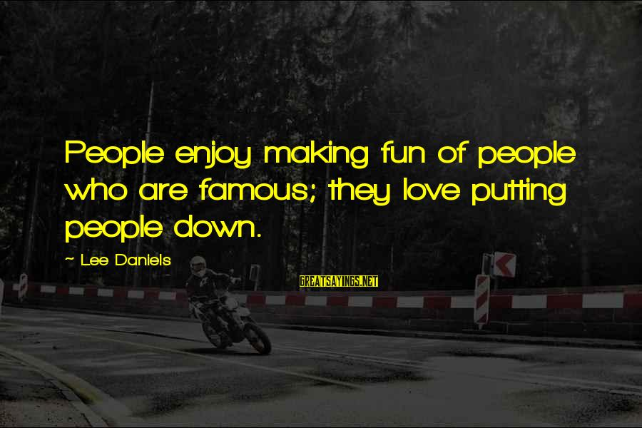 Famous Sayings By Lee Daniels: People enjoy making fun of people who are famous; they love putting people down.
