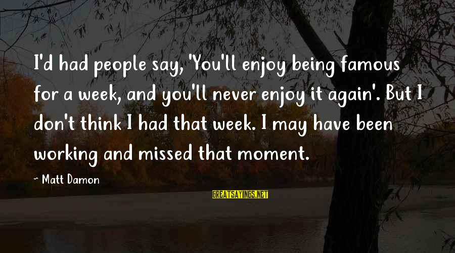 Famous Sayings By Matt Damon: I'd had people say, 'You'll enjoy being famous for a week, and you'll never enjoy