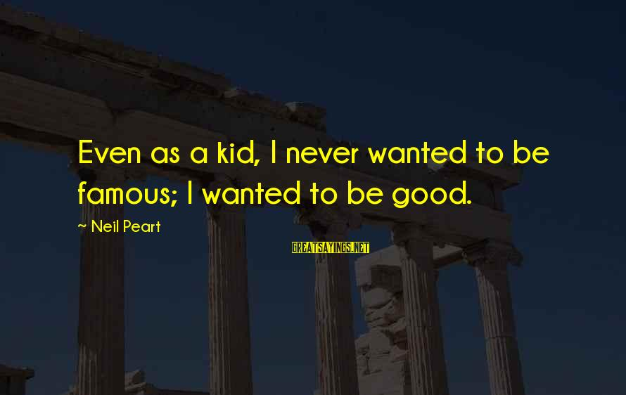 Famous Sayings By Neil Peart: Even as a kid, I never wanted to be famous; I wanted to be good.