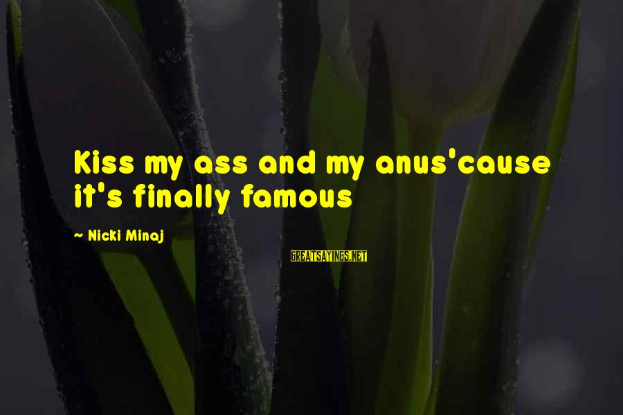 Famous Sayings By Nicki Minaj: Kiss my ass and my anus'cause it's finally famous