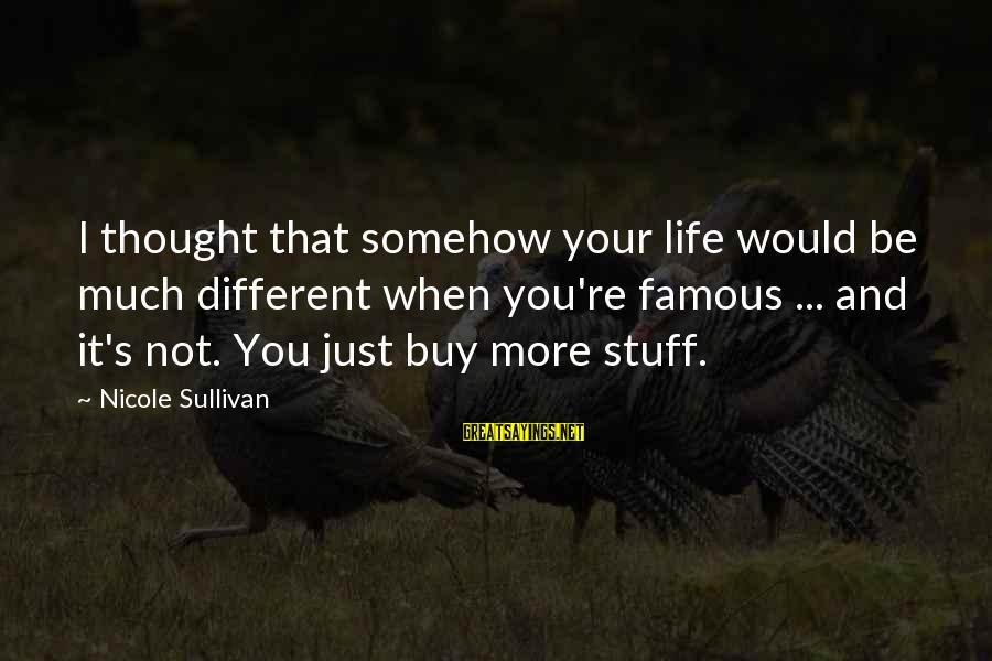 Famous Sayings By Nicole Sullivan: I thought that somehow your life would be much different when you're famous ... and