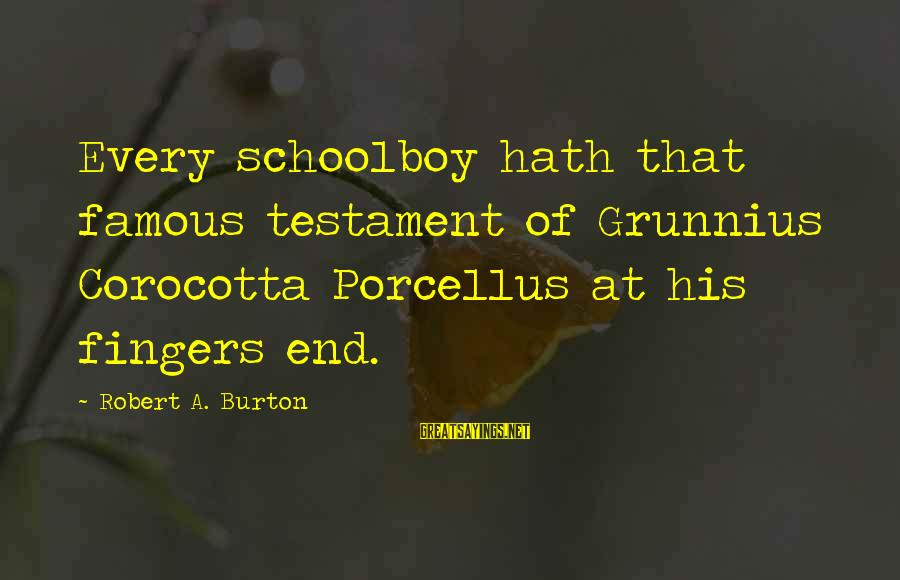 Famous Sayings By Robert A. Burton: Every schoolboy hath that famous testament of Grunnius Corocotta Porcellus at his fingers end.