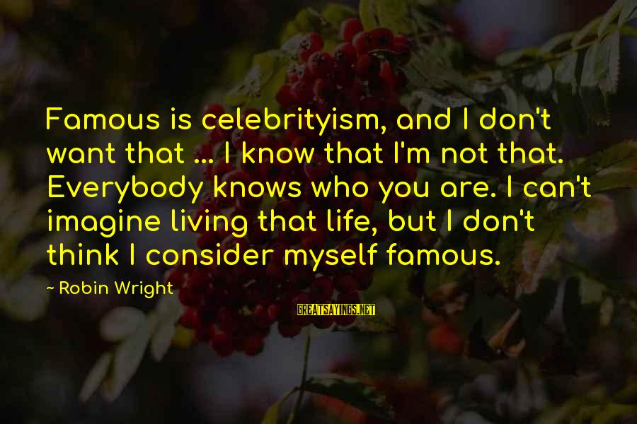 Famous Sayings By Robin Wright: Famous is celebrityism, and I don't want that ... I know that I'm not that.