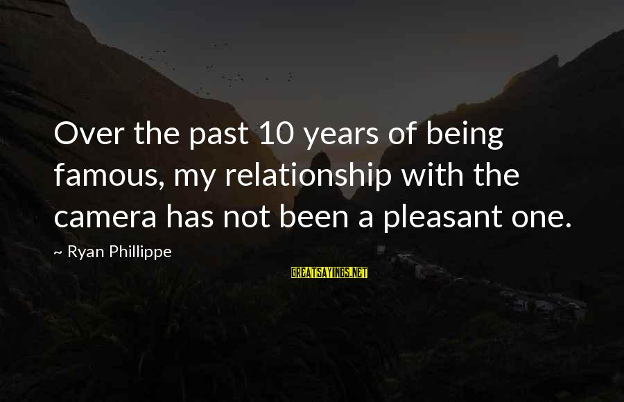 Famous Sayings By Ryan Phillippe: Over the past 10 years of being famous, my relationship with the camera has not