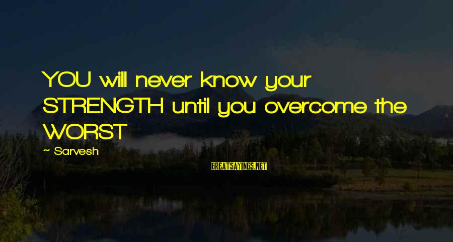 Famous Sayings By Sarvesh: YOU will never know your STRENGTH until you overcome the WORST