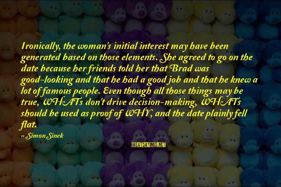 Famous Sayings By Simon Sinek: Ironically, the woman's initial interest may have been generated based on those elements. She agreed
