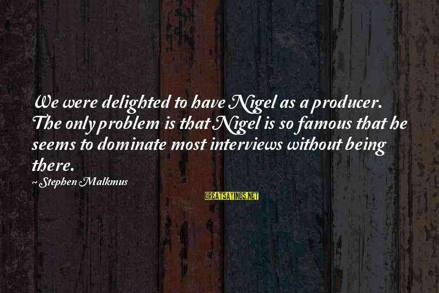 Famous Sayings By Stephen Malkmus: We were delighted to have Nigel as a producer. The only problem is that Nigel