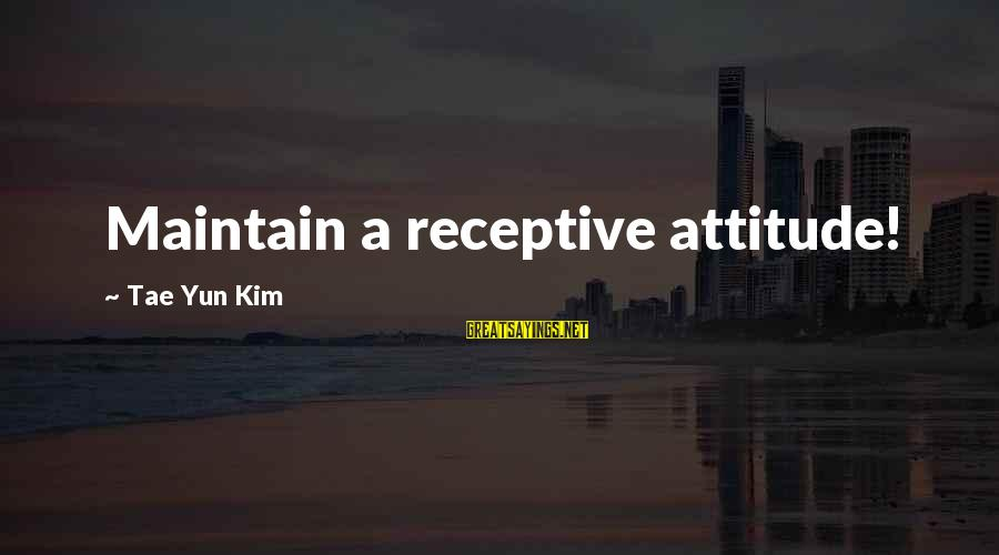 Famous Sayings By Tae Yun Kim: Maintain a receptive attitude!