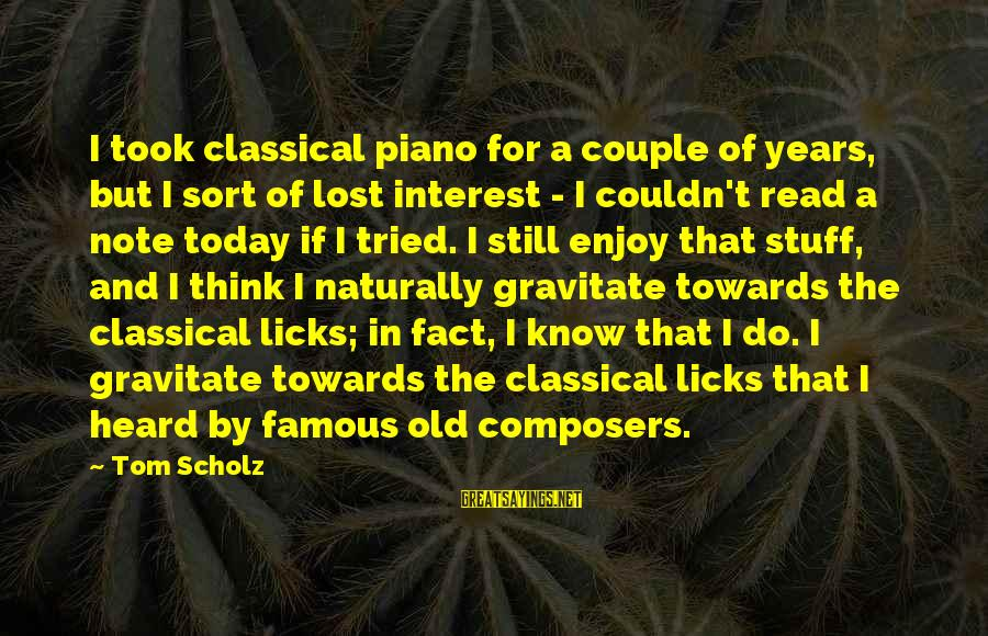 Famous Sayings By Tom Scholz: I took classical piano for a couple of years, but I sort of lost interest