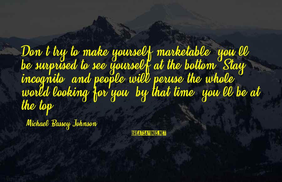Famous See You Soon Sayings By Michael Bassey Johnson: Don't try to make yourself marketable, you'll be surprised to see yourself at the bottom.