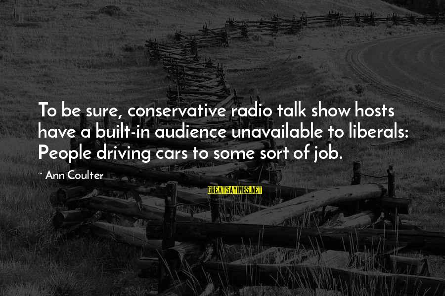 Famous Short Architecture Sayings By Ann Coulter: To be sure, conservative radio talk show hosts have a built-in audience unavailable to liberals: