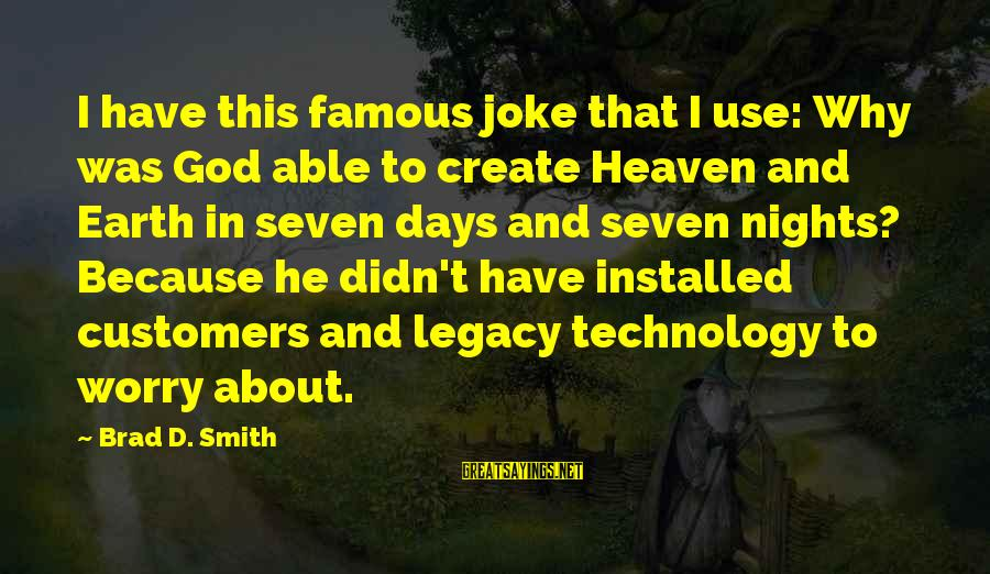 Famous Technology Sayings By Brad D. Smith: I have this famous joke that I use: Why was God able to create Heaven