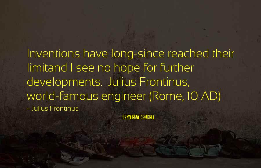 Famous Technology Sayings By Julius Frontinus: Inventions have long-since reached their limitand I see no hope for further developments. Julius Frontinus,