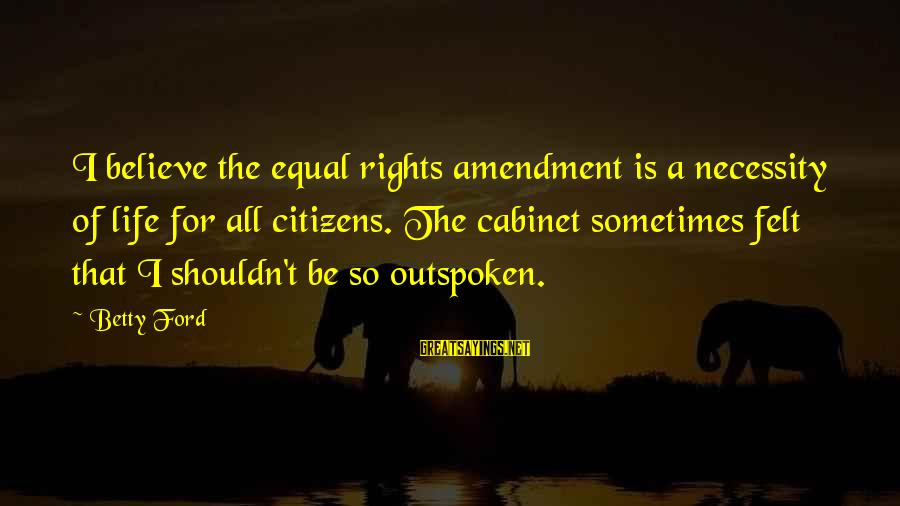 Famous Terrifying Sayings By Betty Ford: I believe the equal rights amendment is a necessity of life for all citizens. The