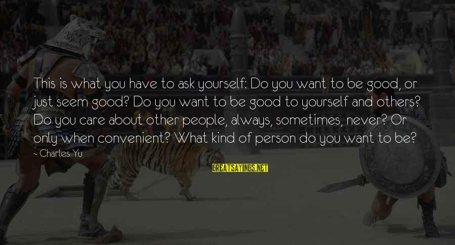 Famous Terrifying Sayings By Charles Yu: This is what you have to ask yourself: Do you want to be good, or