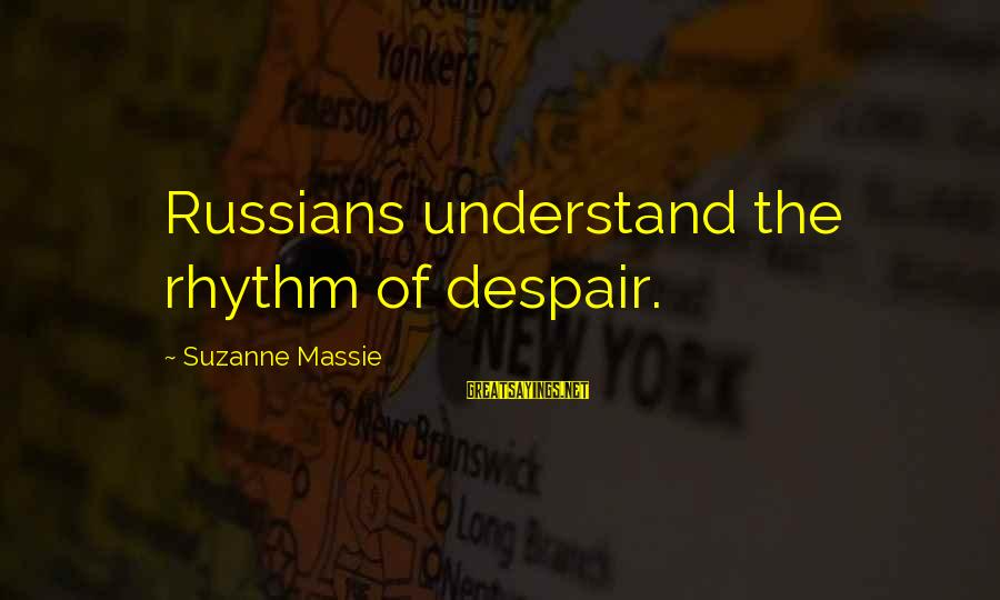Famous Terrifying Sayings By Suzanne Massie: Russians understand the rhythm of despair.