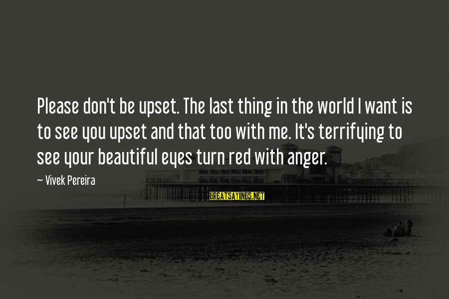 Famous Terrifying Sayings By Vivek Pereira: Please don't be upset. The last thing in the world I want is to see