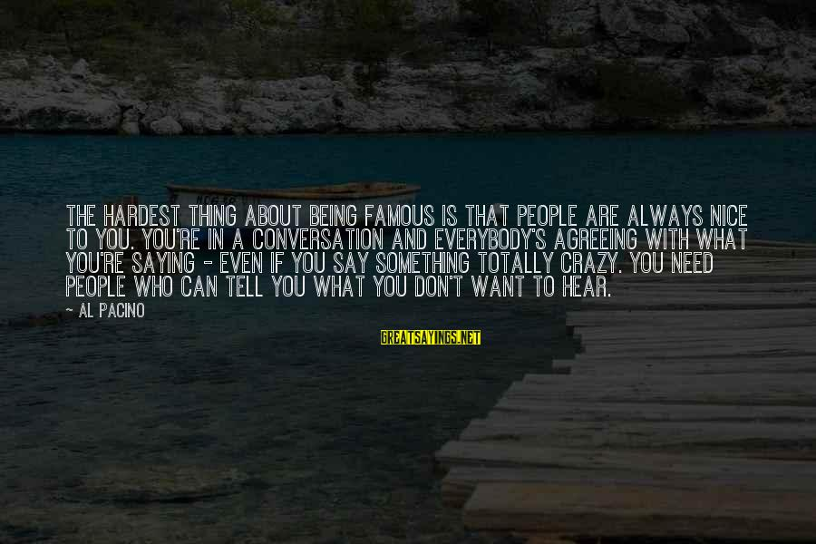 Famous Thing Sayings By Al Pacino: The hardest thing about being famous is that people are always nice to you. You're
