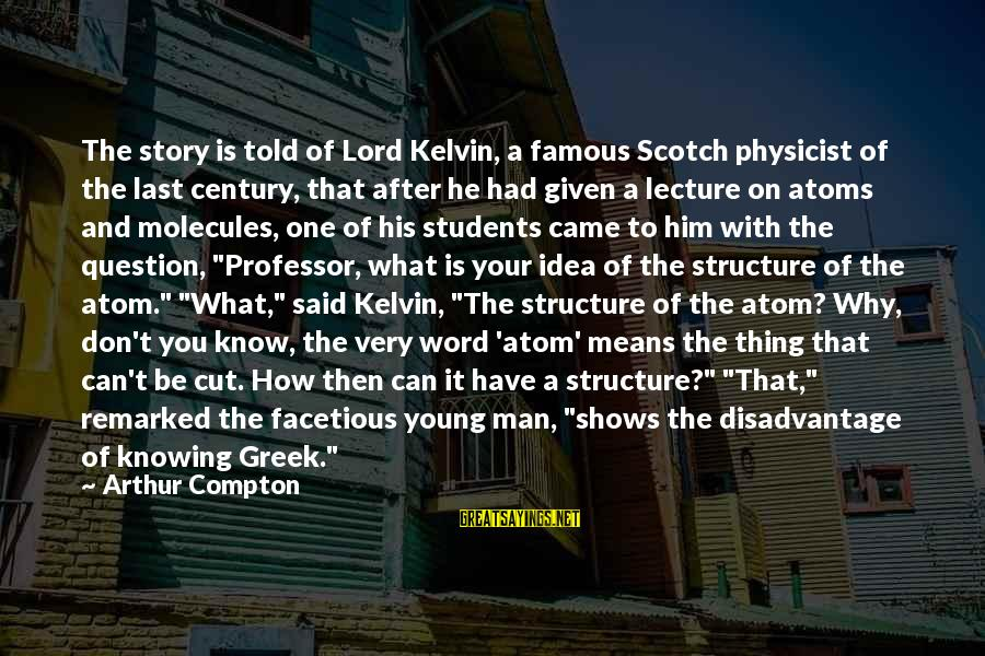 Famous Thing Sayings By Arthur Compton: The story is told of Lord Kelvin, a famous Scotch physicist of the last century,