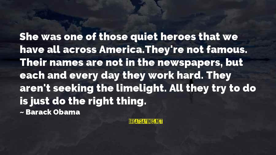 Famous Thing Sayings By Barack Obama: She was one of those quiet heroes that we have all across America.They're not famous.