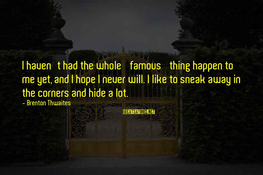 Famous Thing Sayings By Brenton Thwaites: I haven't had the whole 'famous' thing happen to me yet, and I hope I