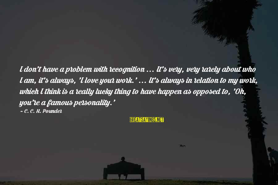 Famous Thing Sayings By C. C. H. Pounder: I don't have a problem with recognition ... It's very, very rarely about who I