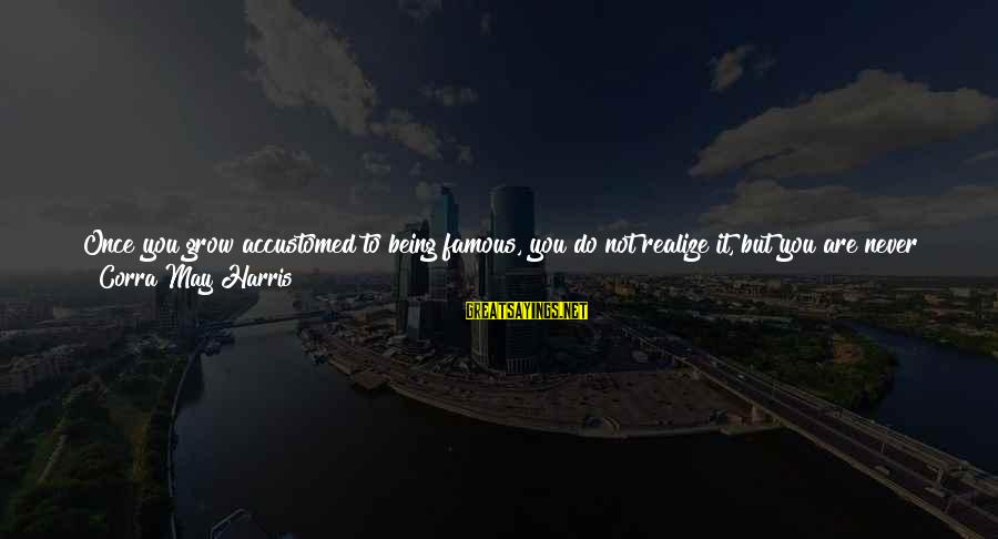 Famous Thing Sayings By Corra May Harris: Once you grow accustomed to being famous, you do not realize it, but you are