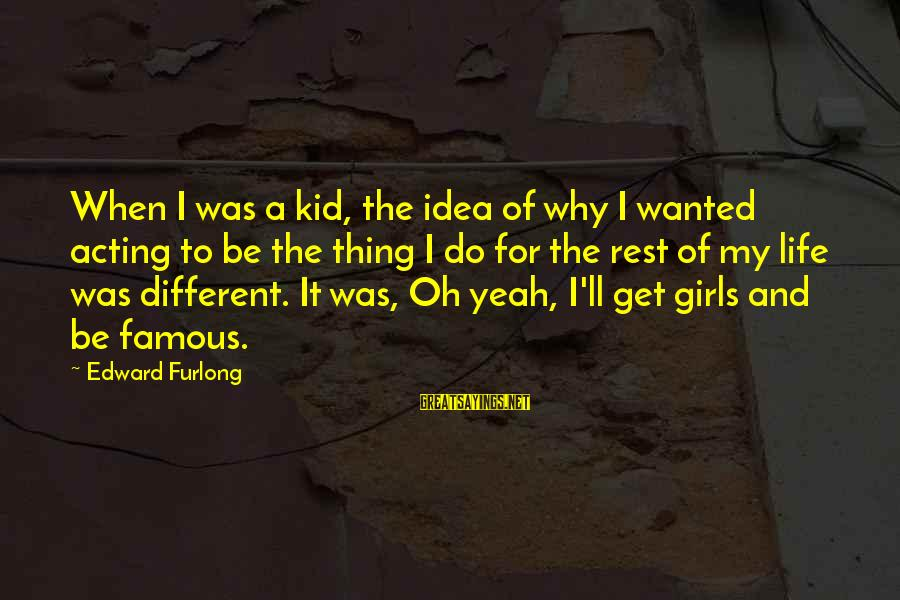 Famous Thing Sayings By Edward Furlong: When I was a kid, the idea of why I wanted acting to be the