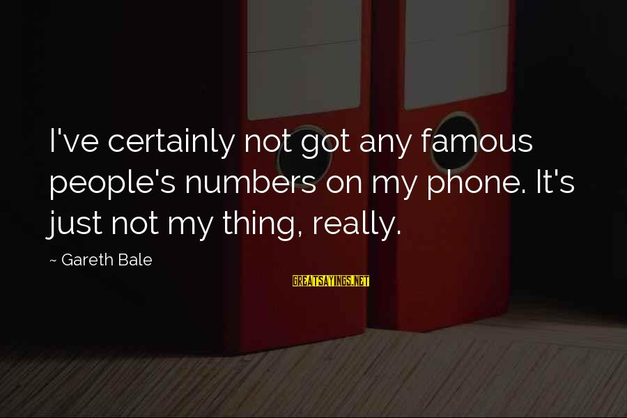 Famous Thing Sayings By Gareth Bale: I've certainly not got any famous people's numbers on my phone. It's just not my