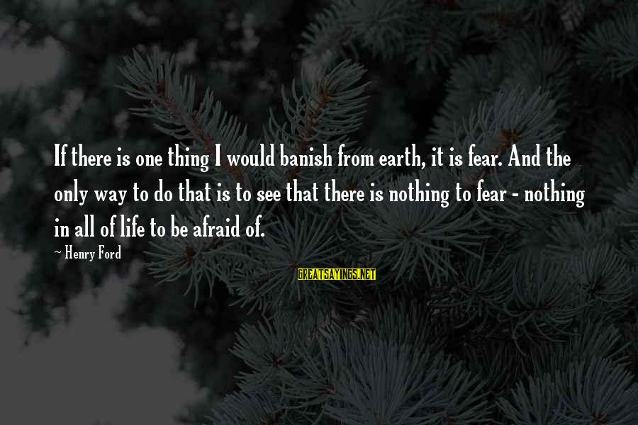 Famous Thing Sayings By Henry Ford: If there is one thing I would banish from earth, it is fear. And the