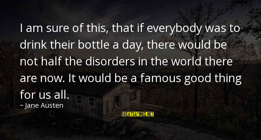 Famous Thing Sayings By Jane Austen: I am sure of this, that if everybody was to drink their bottle a day,