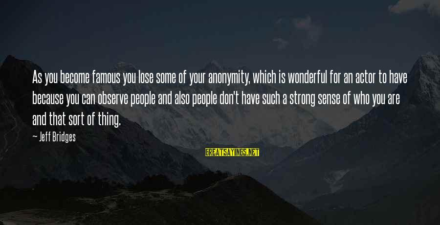 Famous Thing Sayings By Jeff Bridges: As you become famous you lose some of your anonymity, which is wonderful for an