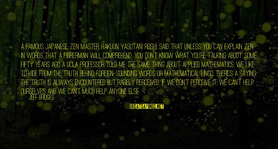 Famous Thing Sayings By Jeff Bridges: A famous Japanese Zen master, Hakuun Yasutani Roshi, said that unless you can explain Zen