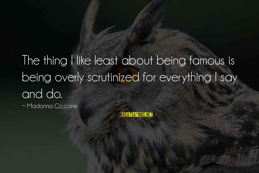 Famous Thing Sayings By Madonna Ciccone: The thing I like least about being famous is being overly scrutinized for everything I