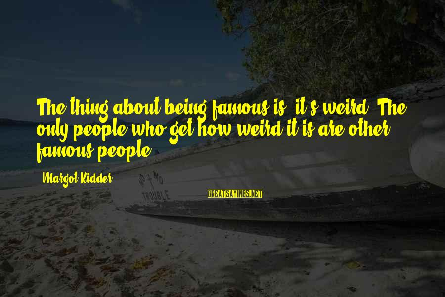 Famous Thing Sayings By Margot Kidder: The thing about being famous is, it's weird. The only people who get how weird