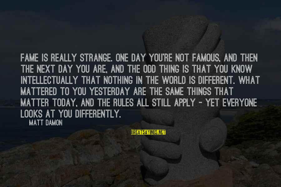 Famous Thing Sayings By Matt Damon: Fame is really strange. One day you're not famous, and then the next day you
