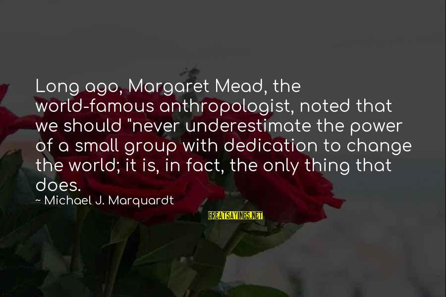 """Famous Thing Sayings By Michael J. Marquardt: Long ago, Margaret Mead, the world-famous anthropologist, noted that we should """"never underestimate the power"""