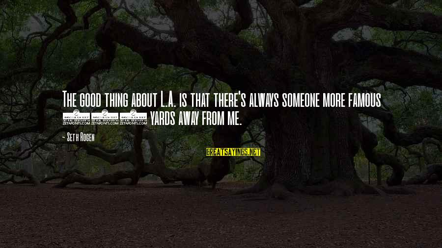 Famous Thing Sayings By Seth Rogen: The good thing about L.A. is that there's always someone more famous 100 yards away