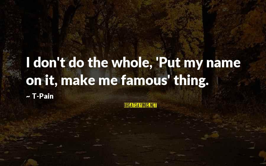 Famous Thing Sayings By T-Pain: I don't do the whole, 'Put my name on it, make me famous' thing.