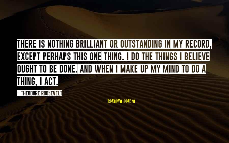 Famous Thing Sayings By Theodore Roosevelt: There is nothing brilliant or outstanding in my record, except perhaps this one thing. I
