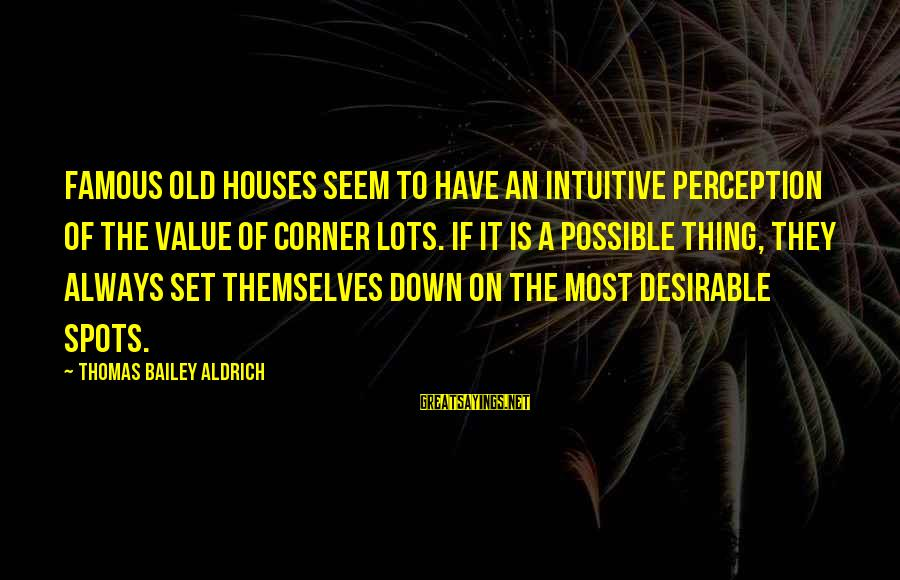 Famous Thing Sayings By Thomas Bailey Aldrich: Famous old houses seem to have an intuitive perception of the value of corner lots.
