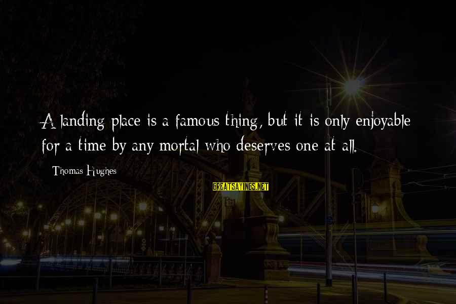 Famous Thing Sayings By Thomas Hughes: A landing place is a famous thing, but it is only enjoyable for a time