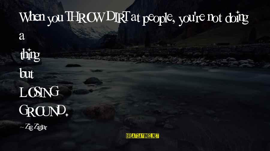 Famous Thing Sayings By Zig Ziglar: When you THROW DIRT at people, you're not doing a thing but LOSING GROUND.