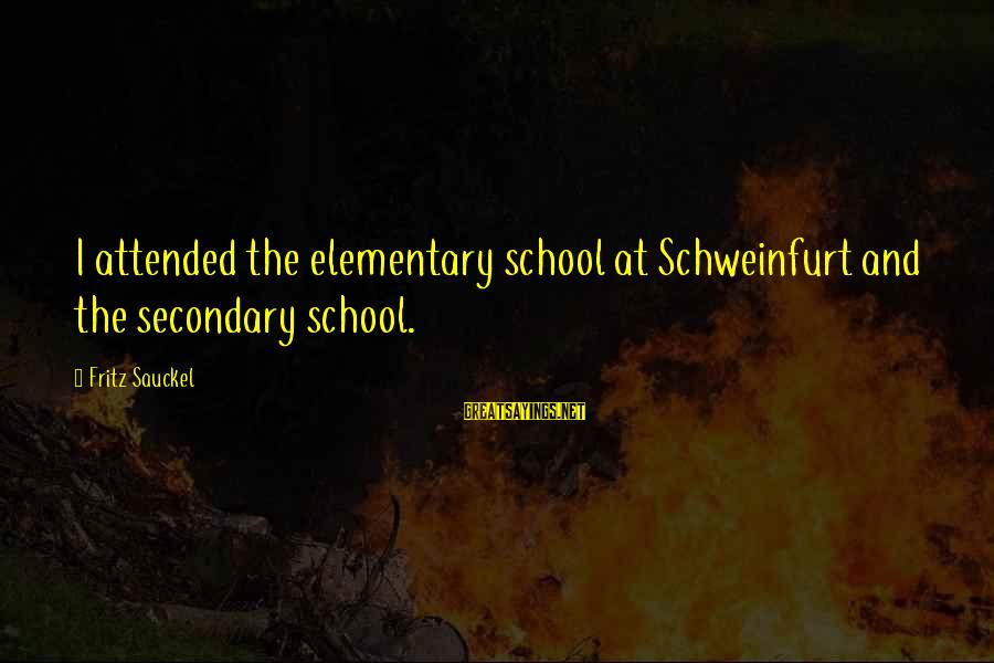 Famous Turd Sayings By Fritz Sauckel: I attended the elementary school at Schweinfurt and the secondary school.