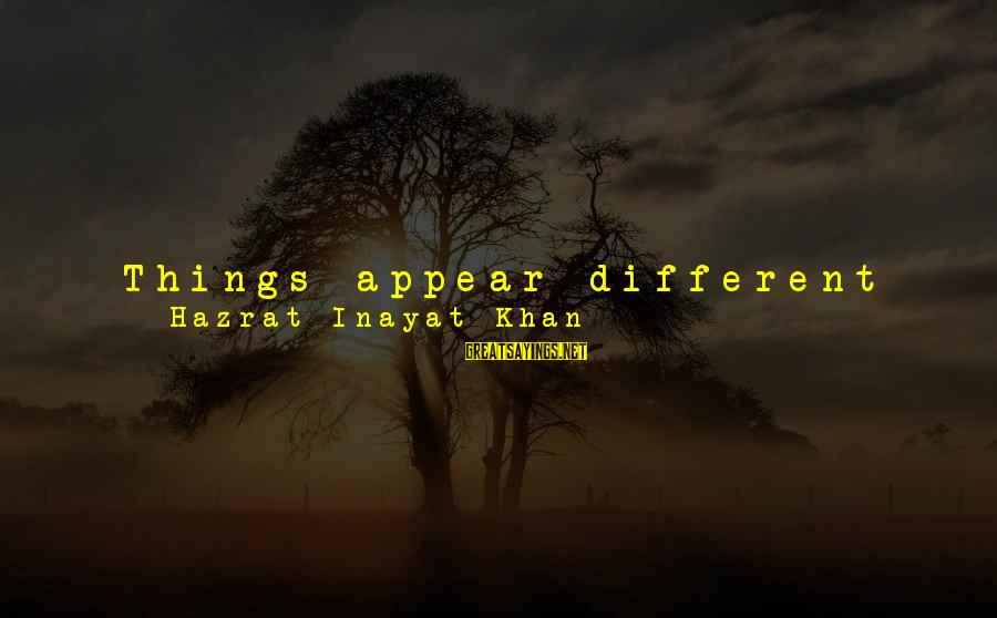 Famous Turd Sayings By Hazrat Inayat Khan: Things appear different from every different plane from which you look at them, and when